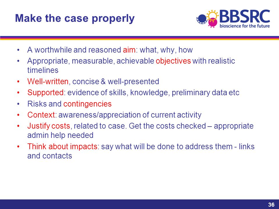 Make the case properly A worthwhile and reasoned aim: what, why, how Appropriate, measurable, achievable objectives with realistic timelines Well-written, concise & well-presented Supported: evidence of skills, knowledge, preliminary data etc Risks and contingencies Context: awareness/appreciation of current activity Justify costs, related to case.