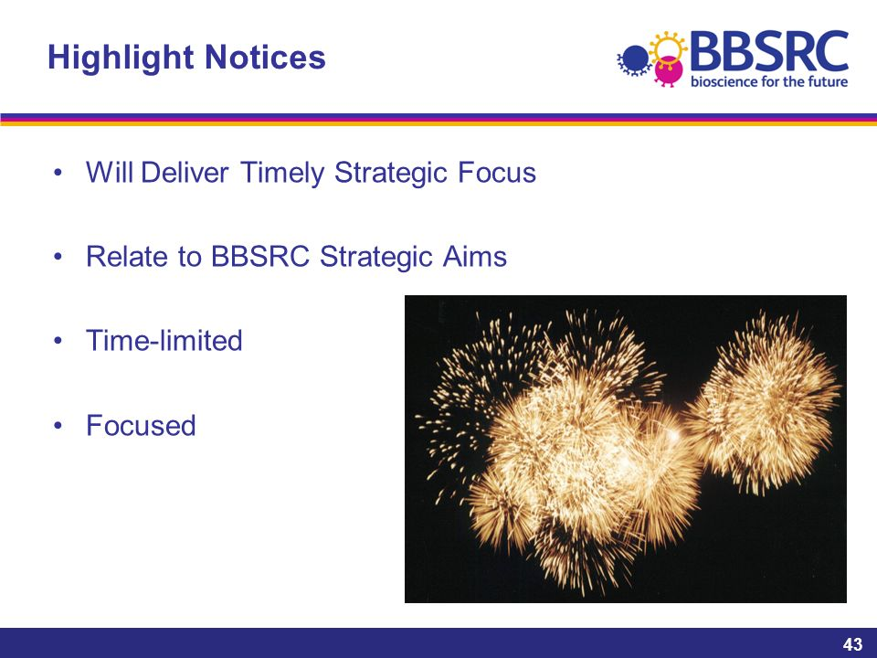 Highlight Notices Will Deliver Timely Strategic Focus Relate to BBSRC Strategic Aims Time-limited Focused 43