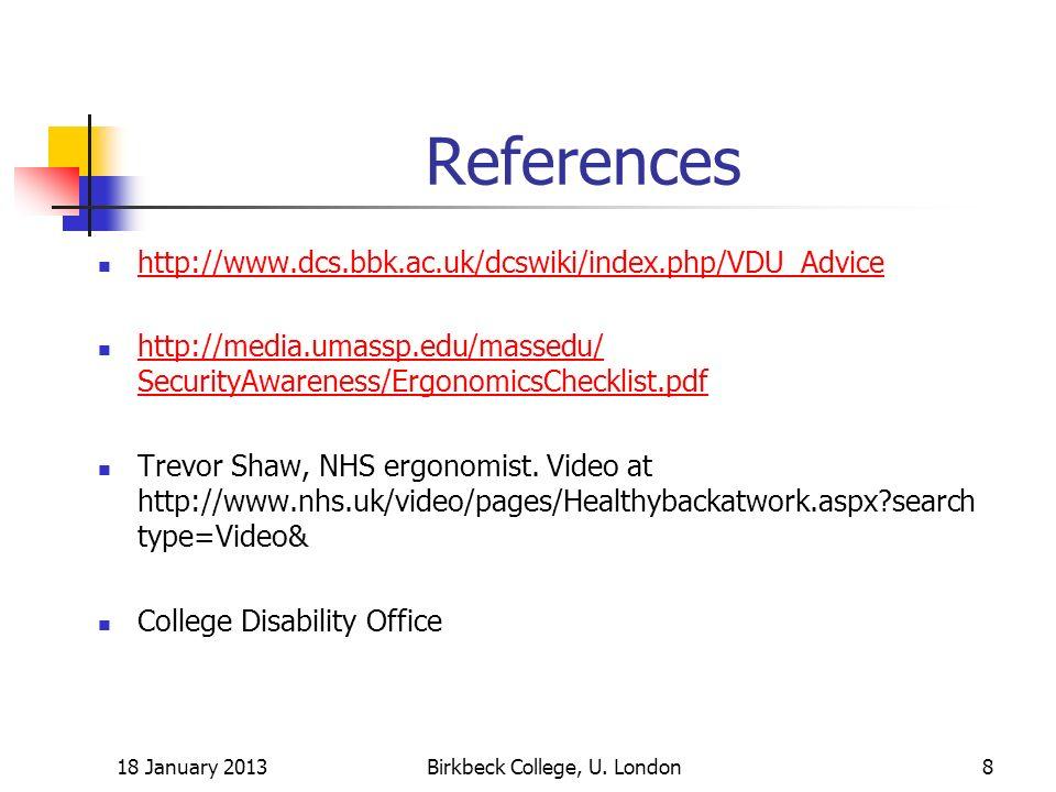References http://www.dcs.bbk.ac.uk/dcswiki/index.php/VDU_Advice http://media.umassp.edu/massedu/ SecurityAwareness/ErgonomicsChecklist.pdf http://media.umassp.edu/massedu/ SecurityAwareness/ErgonomicsChecklist.pdf Trevor Shaw, NHS ergonomist.
