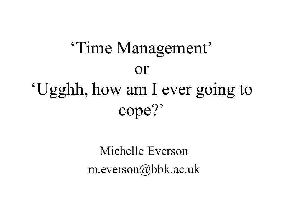 Time Management or Ugghh, how am I ever going to cope? Michelle Everson m.everson@bbk.ac.uk