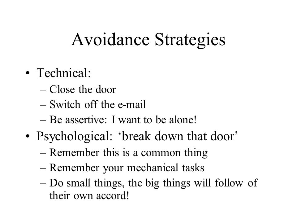 Avoidance Strategies Technical: –Close the door –Switch off the e-mail –Be assertive: I want to be alone! Psychological: break down that door –Remembe