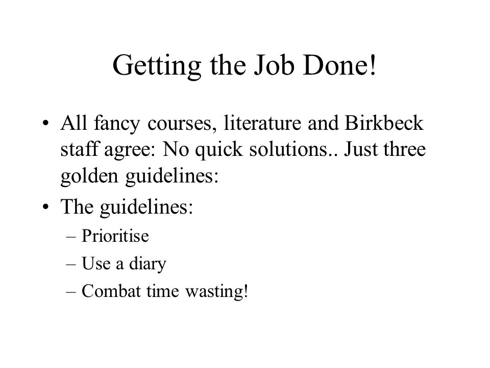 Getting the Job Done. All fancy courses, literature and Birkbeck staff agree: No quick solutions..