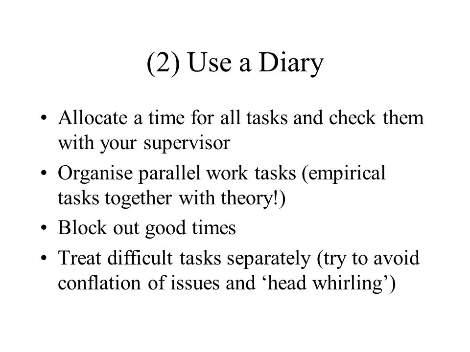 (2) Use a Diary Allocate a time for all tasks and check them with your supervisor Organise parallel work tasks (empirical tasks together with theory!) Block out good times Treat difficult tasks separately (try to avoid conflation of issues and head whirling)