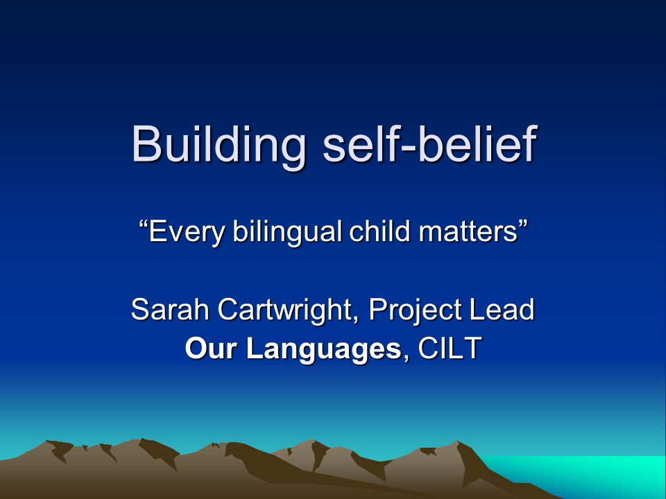 Building self-belief Every bilingual child matters Sarah Cartwright, Project Lead Our Languages, CILT
