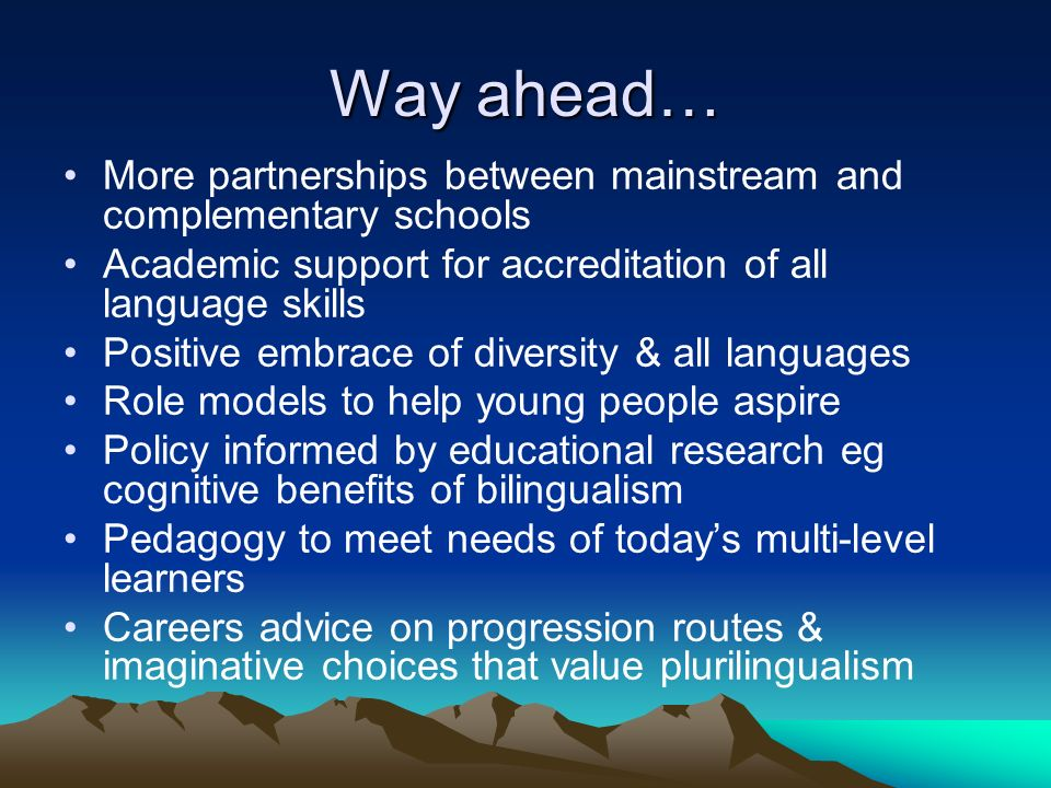Way ahead… More partnerships between mainstream and complementary schools Academic support for accreditation of all language skills Positive embrace of diversity & all languages Role models to help young people aspire Policy informed by educational research eg cognitive benefits of bilingualism Pedagogy to meet needs of todays multi-level learners Careers advice on progression routes & imaginative choices that value plurilingualism