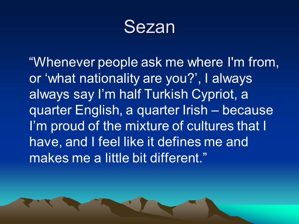 Sezan Whenever people ask me where I m from, or what nationality are you , I always always say Im half Turkish Cypriot, a quarter English, a quarter Irish – because Im proud of the mixture of cultures that I have, and I feel like it defines me and makes me a little bit different.