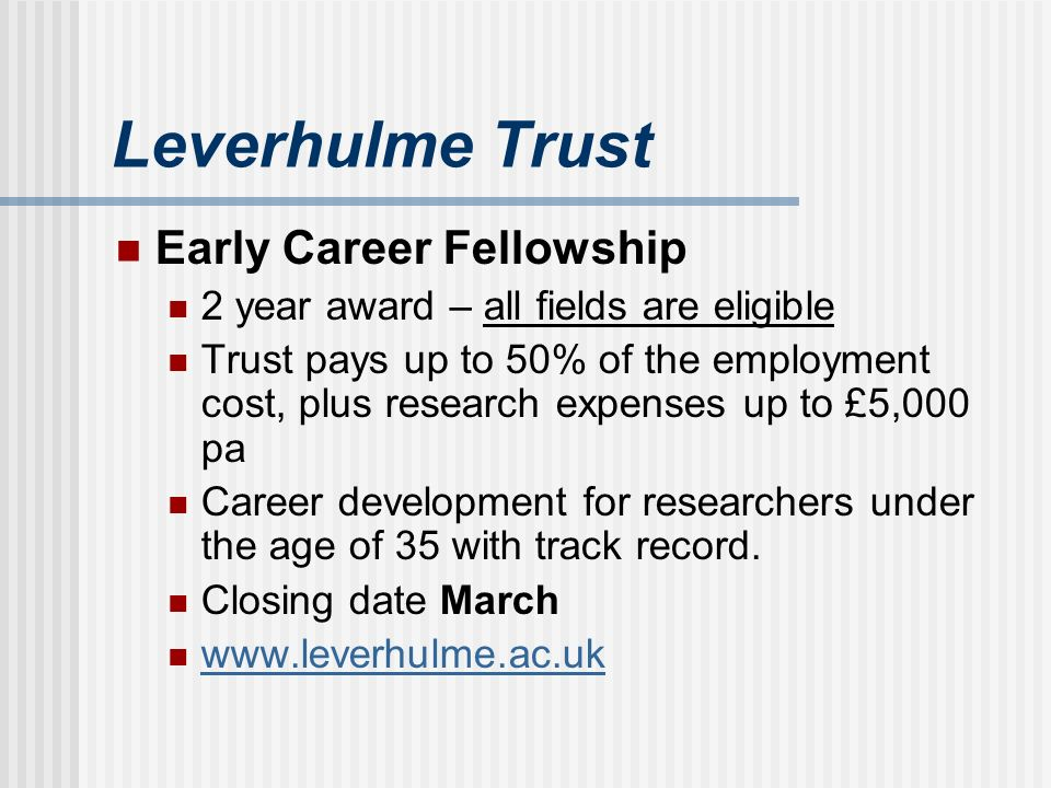 Leverhulme Trust Early Career Fellowship 2 year award – all fields are eligible Trust pays up to 50% of the employment cost, plus research expenses up to £5,000 pa Career development for researchers under the age of 35 with track record.