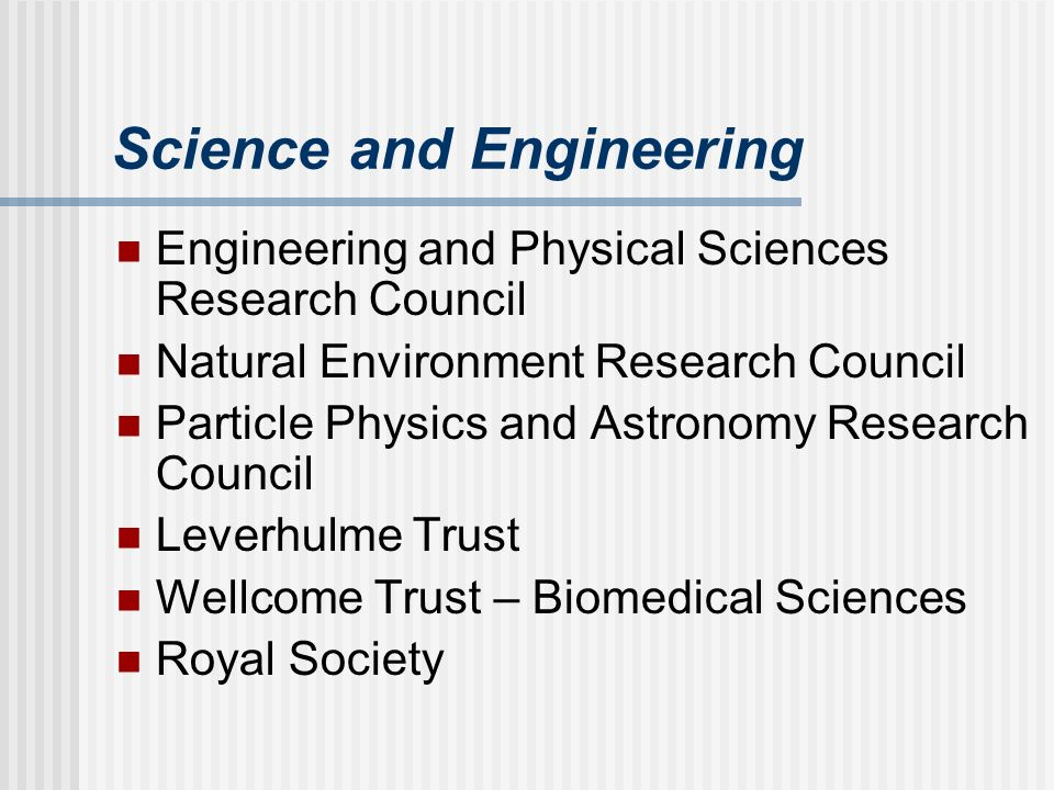 Science and Engineering Engineering and Physical Sciences Research Council Natural Environment Research Council Particle Physics and Astronomy Research Council Leverhulme Trust Wellcome Trust – Biomedical Sciences Royal Society