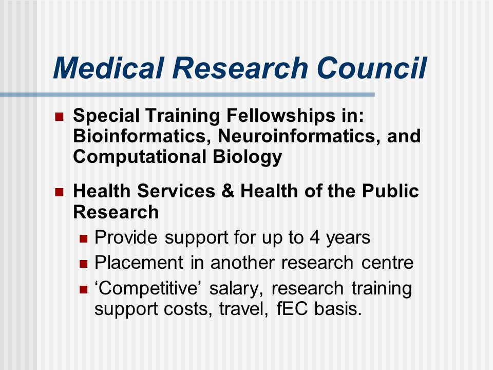 Medical Research Council Special Training Fellowships in: Bioinformatics, Neuroinformatics, and Computational Biology Health Services & Health of the Public Research Provide support for up to 4 years Placement in another research centre Competitive salary, research training support costs, travel, fEC basis.
