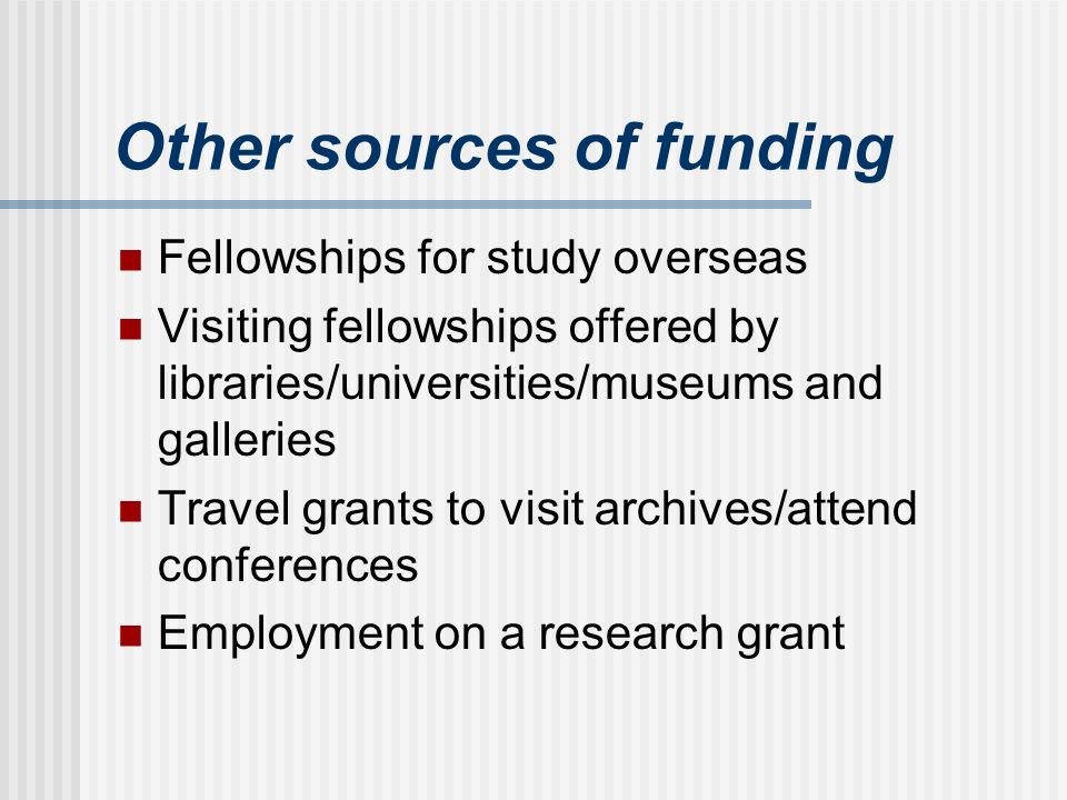 Other sources of funding Fellowships for study overseas Visiting fellowships offered by libraries/universities/museums and galleries Travel grants to visit archives/attend conferences Employment on a research grant