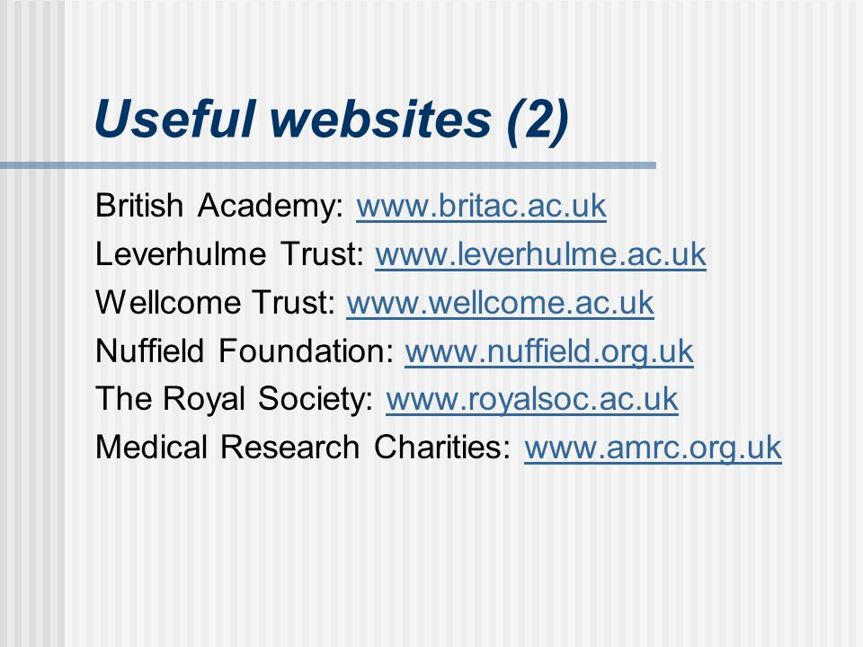 Useful websites (2) British Academy: www.britac.ac.ukwww.britac.ac.uk Leverhulme Trust: www.leverhulme.ac.ukwww.leverhulme.ac.uk Wellcome Trust: www.wellcome.ac.ukwww.wellcome.ac.uk Nuffield Foundation: www.nuffield.org.ukwww.nuffield.org.uk The Royal Society: www.royalsoc.ac.ukwww.royalsoc.ac.uk Medical Research Charities: www.amrc.org.ukwww.amrc.org.uk