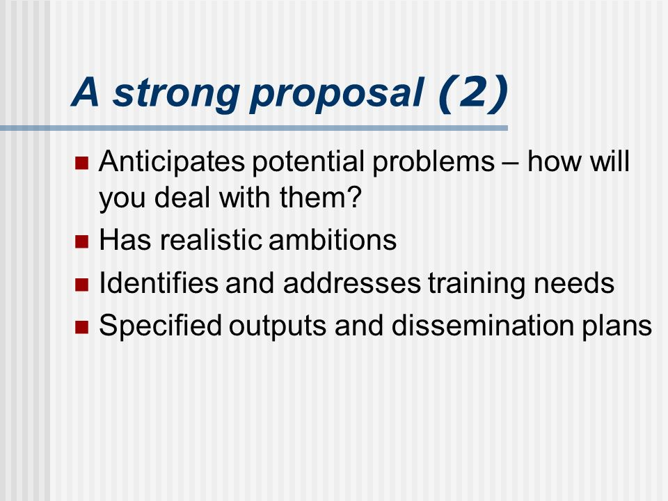 A strong proposal (2) Anticipates potential problems – how will you deal with them.