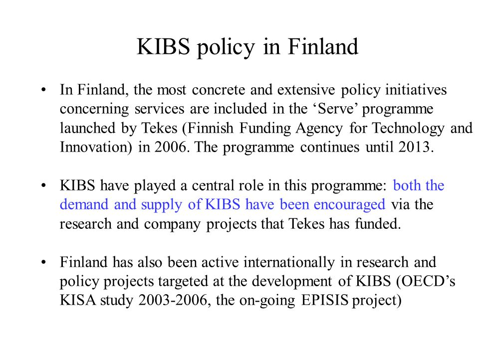 KIBS policy in Finland In Finland, the most concrete and extensive policy initiatives concerning services are included in the Serve programme launched by Tekes (Finnish Funding Agency for Technology and Innovation) in 2006.