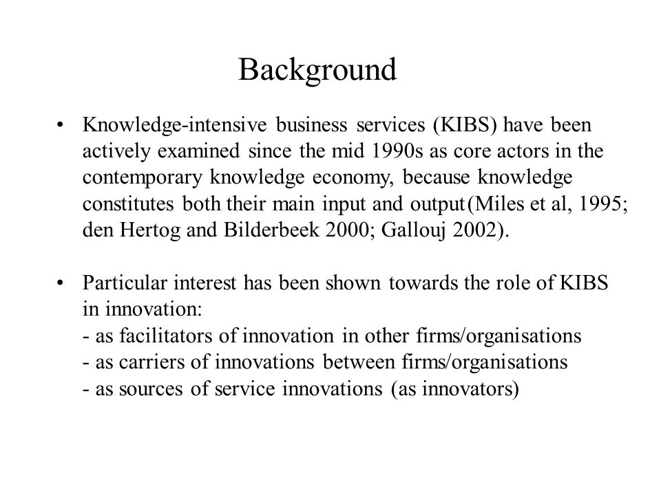 Background Knowledge-intensive business services (KIBS) have been actively examined since the mid 1990s as core actors in the contemporary knowledge economy, because knowledge constitutes both their main input and output(Miles et al, 1995; den Hertog and Bilderbeek 2000; Gallouj 2002).