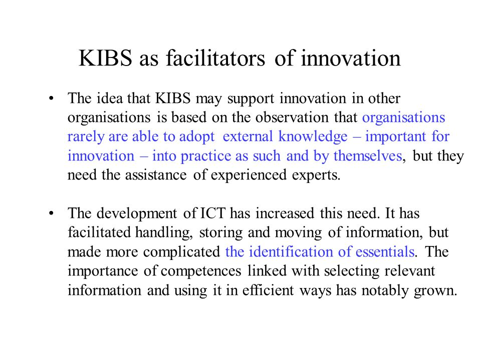 KIBS as facilitators of innovation The idea that KIBS may support innovation in other organisations is based on the observation that organisations rarely are able to adopt external knowledge – important for innovation – into practice as such and by themselves, but they need the assistance of experienced experts.