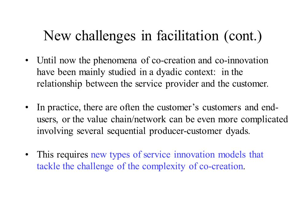 New challenges in facilitation (cont.) Until now the phenomena of co-creation and co-innovation have been mainly studied in a dyadic context: in the relationship between the service provider and the customer.
