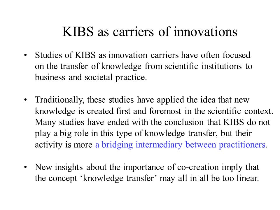 KIBS as carriers of innovations Studies of KIBS as innovation carriers have often focused on the transfer of knowledge from scientific institutions to business and societal practice.