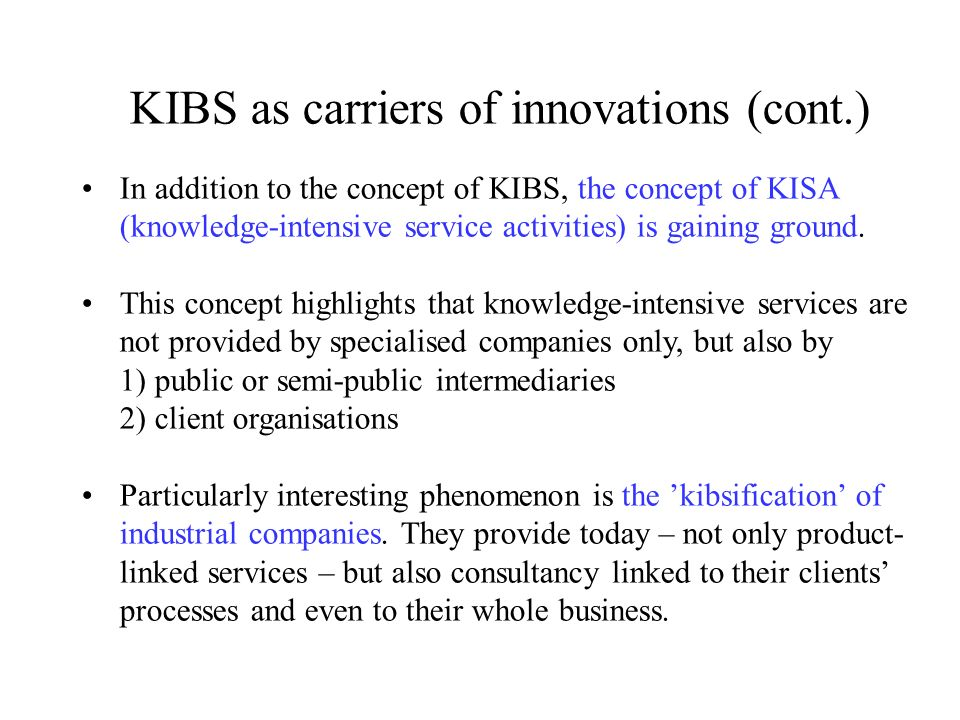 KIBS as carriers of innovations (cont.) In addition to the concept of KIBS, the concept of KISA (knowledge-intensive service activities) is gaining ground.