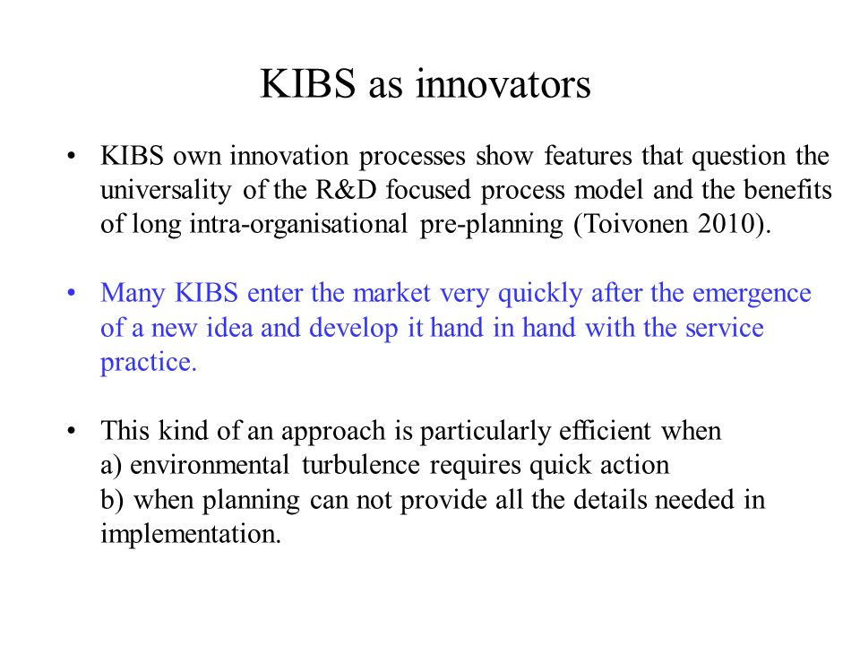 KIBS as innovators KIBS own innovation processes show features that question the universality of the R&D focused process model and the benefits of long intra-organisational pre-planning (Toivonen 2010).