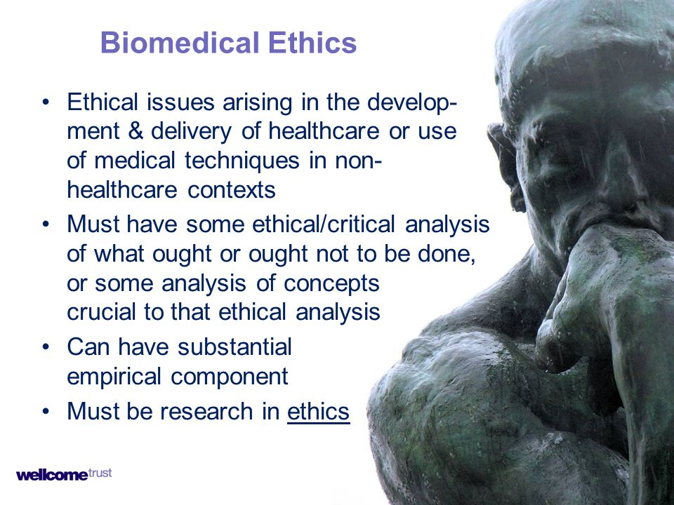 Ethical issues arising in the develop- ment & delivery of healthcare or use of medical techniques in non- healthcare contexts Must have some ethical/c