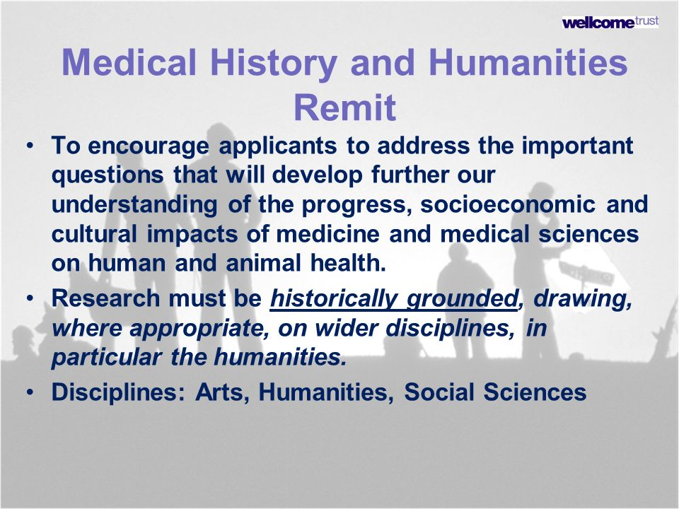 Medical History and Humanities Remit To encourage applicants to address the important questions that will develop further our understanding of the pro