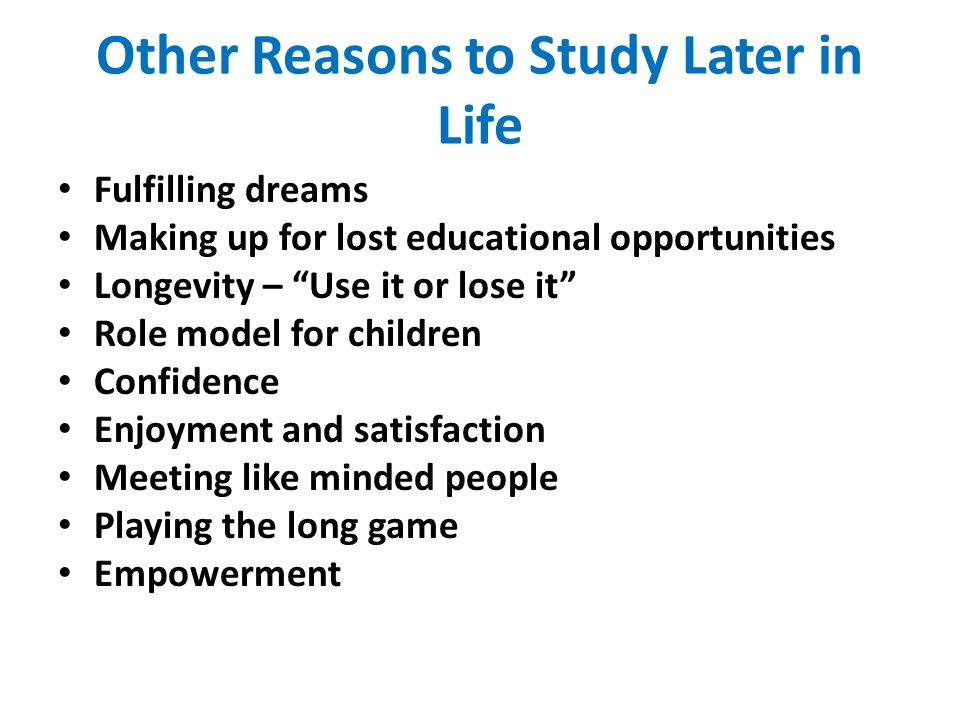 Other Reasons to Study Later in Life Fulfilling dreams Making up for lost educational opportunities Longevity – Use it or lose it Role model for children Confidence Enjoyment and satisfaction Meeting like minded people Playing the long game Empowerment