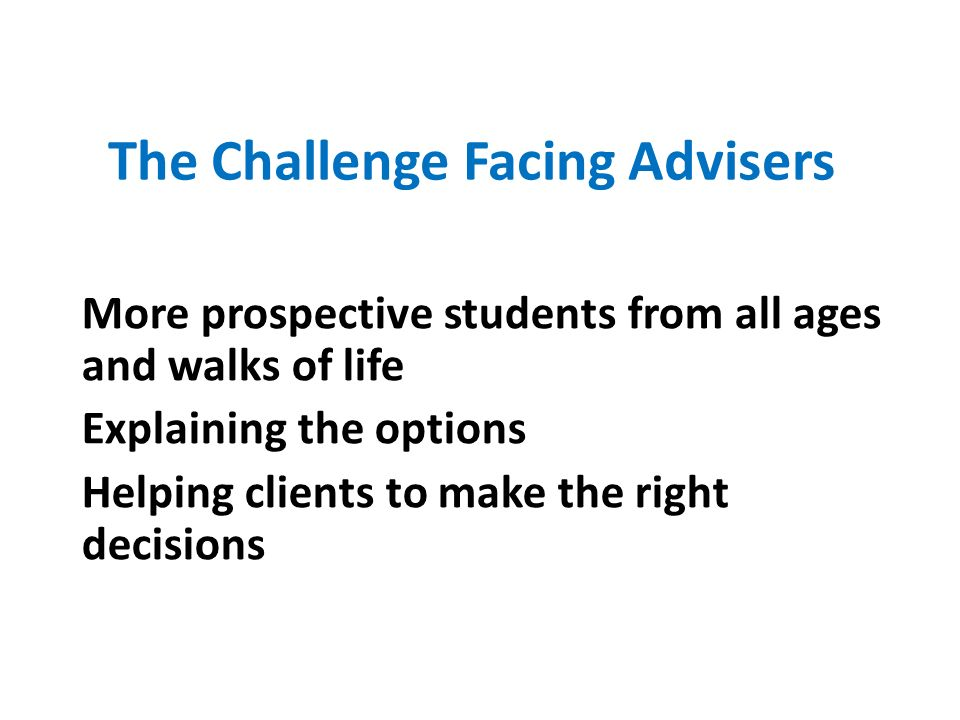 The Challenge Facing Advisers More prospective students from all ages and walks of life Explaining the options Helping clients to make the right decisions