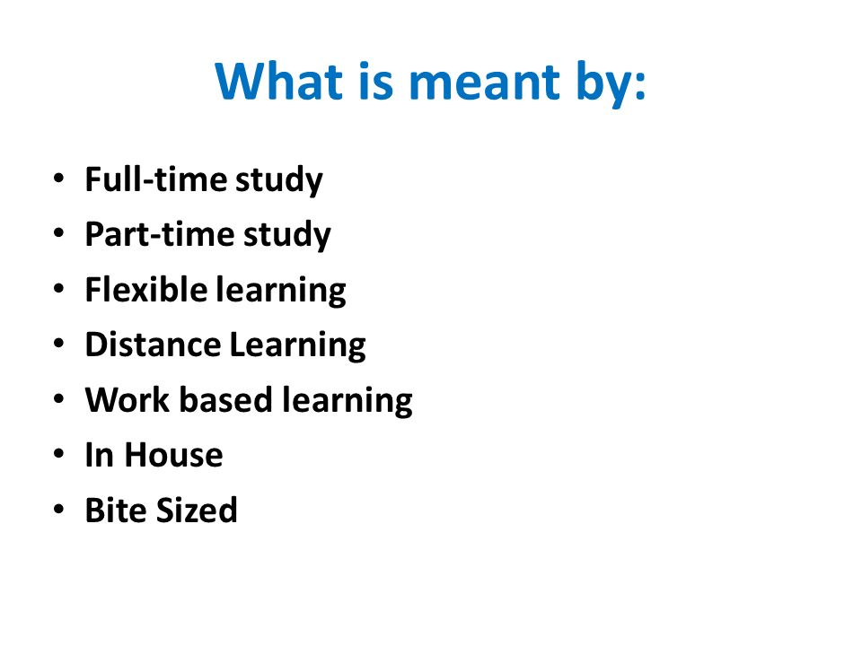 What is meant by: Full-time study Part-time study Flexible learning Distance Learning Work based learning In House Bite Sized