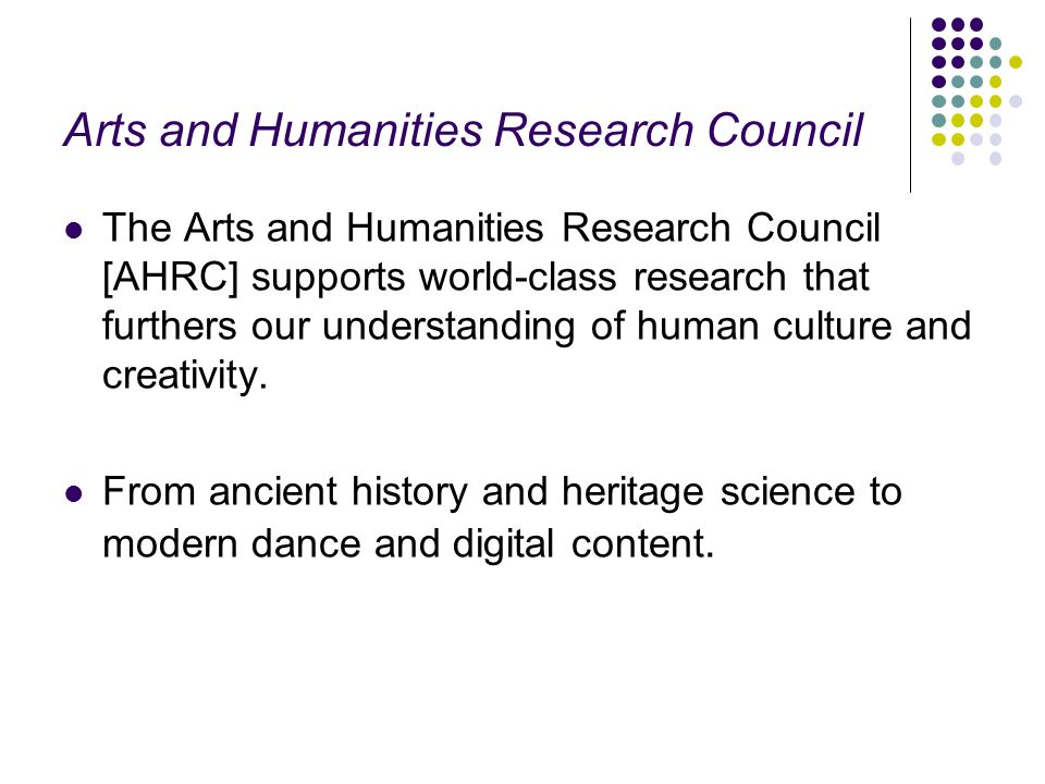 Arts and Humanities Research Council The Arts and Humanities Research Council [AHRC] supports world-class research that furthers our understanding of human culture and creativity.