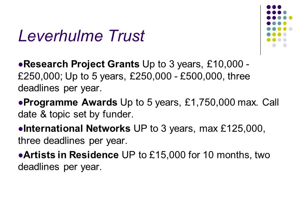 Leverhulme Trust Research Project Grants Up to 3 years, £10,000 - £250,000; Up to 5 years, £250,000 - £500,000, three deadlines per year. Programme Aw