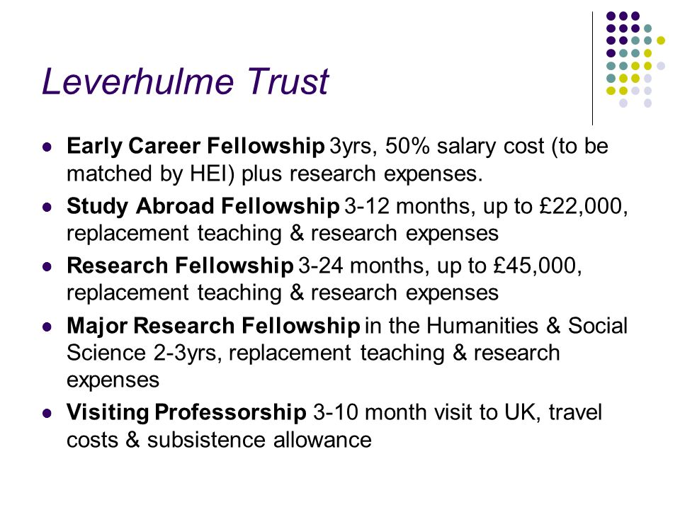 Leverhulme Trust Early Career Fellowship 3yrs, 50% salary cost (to be matched by HEI) plus research expenses. Study Abroad Fellowship 3-12 months, up