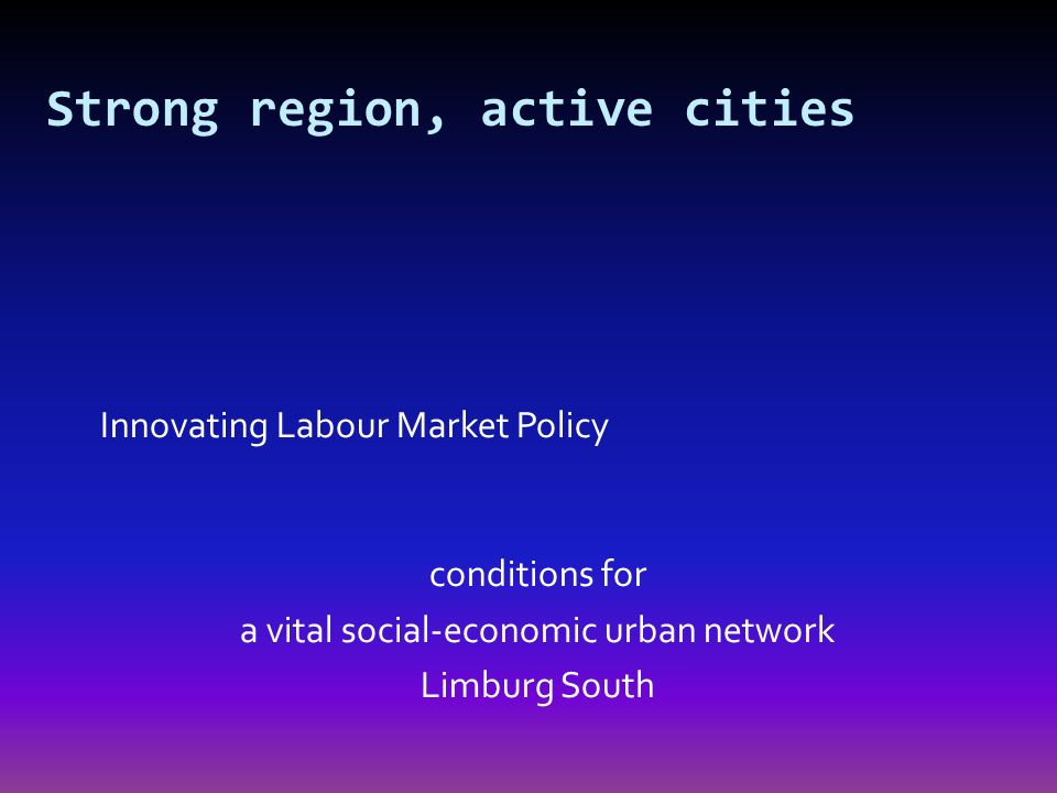 Innovating Labour Market Policy conditions for a vital social-economic urban network Limburg South Strong region, active cities
