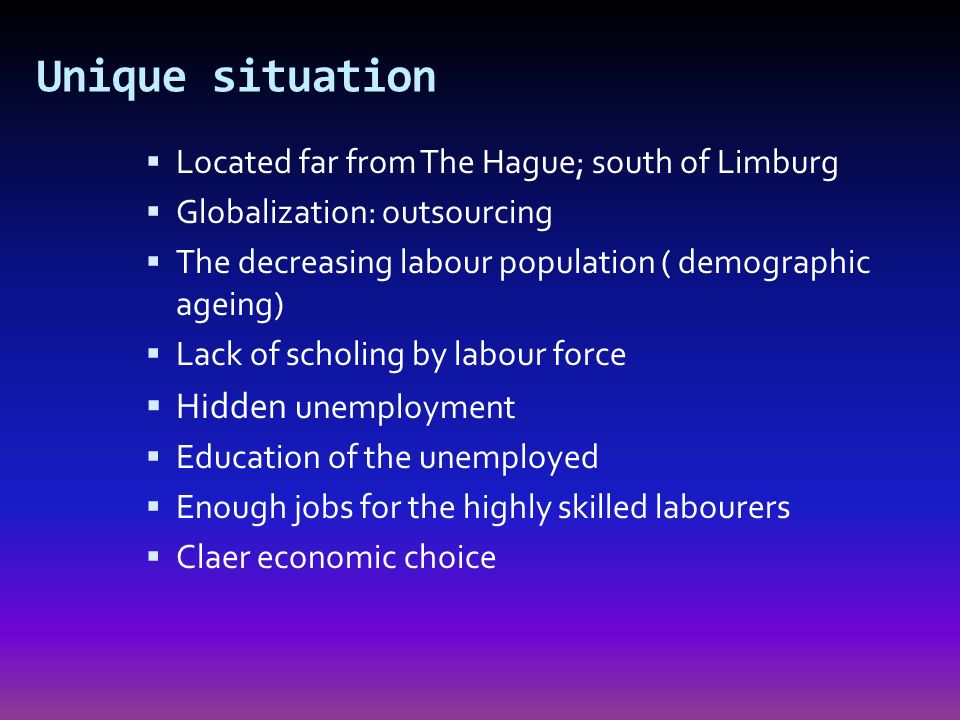 Unique situation Located far from The Hague; south of Limburg Globalization: outsourcing The decreasing labour population ( demographic ageing) Lack of scholing by labour force Hidden unemployment Education of the unemployed Enough jobs for the highly skilled labourers Claer economic choice