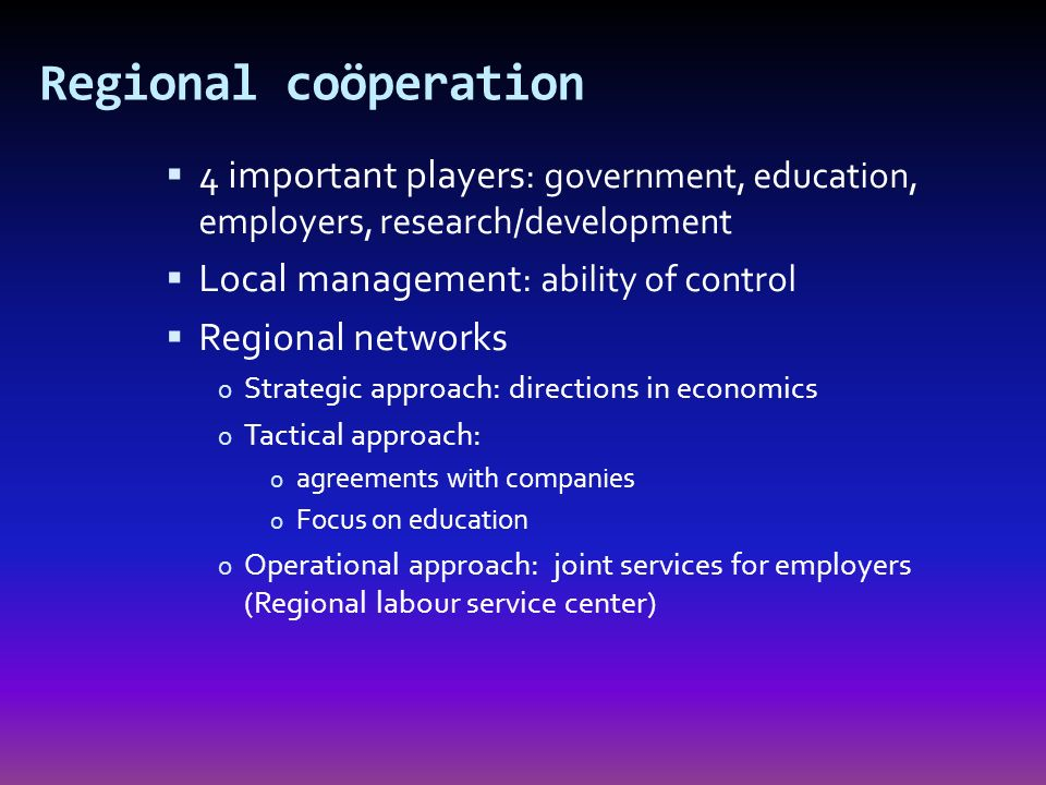 Regional coöperation 4 important players : government, education, employers, research/development Local management : ability of control Regional networks o Strategic approach: directions in economics o Tactical approach: o agreements with companies o Focus on education o Operational approach: joint services for employers (Regional labour service center)