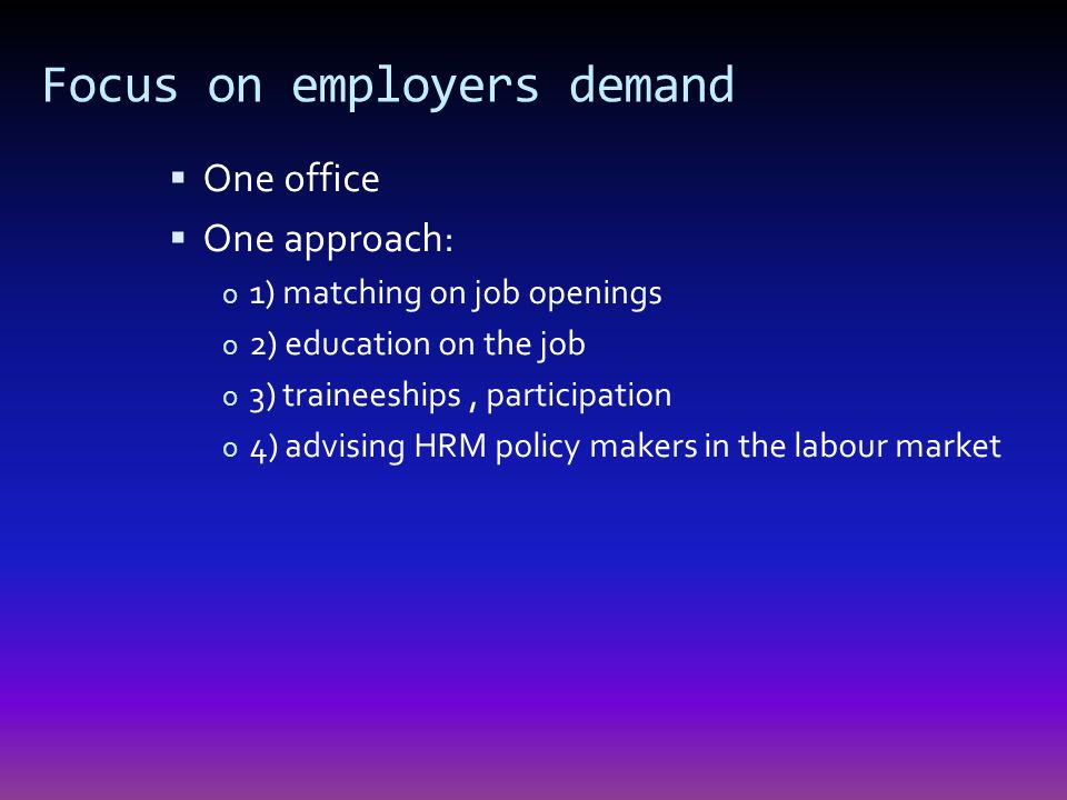 Focus on employers demand One office One approach: o 1) matching on job openings o 2) education on the job o 3) traineeships, participation o 4) advising HRM policy makers in the labour market