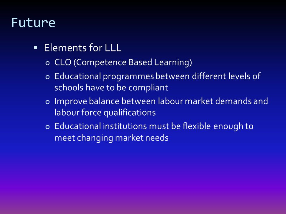 Future Elements for LLL o CLO (Competence Based Learning) o Educational programmes between different levels of schools have to be compliant o Improve balance between labour market demands and labour force qualifications o Educational institutions must be flexible enough to meet changing market needs