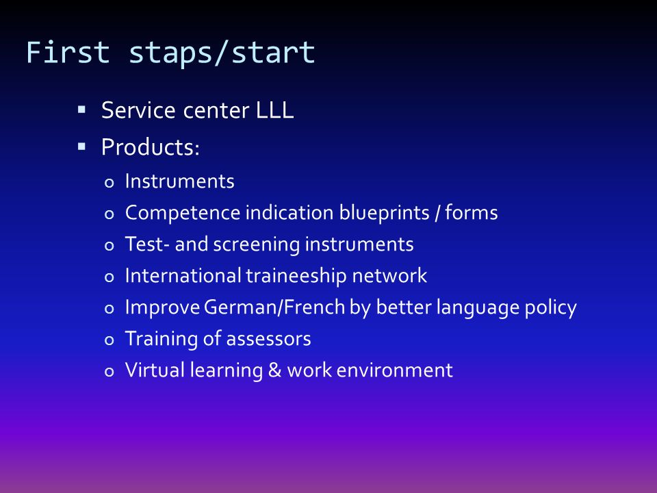 First staps/start Service center LLL Products: o Instruments o Competence indication blueprints / forms o Test- and screening instruments o International traineeship network o Improve German/French by better language policy o Training of assessors o Virtual learning & work environment