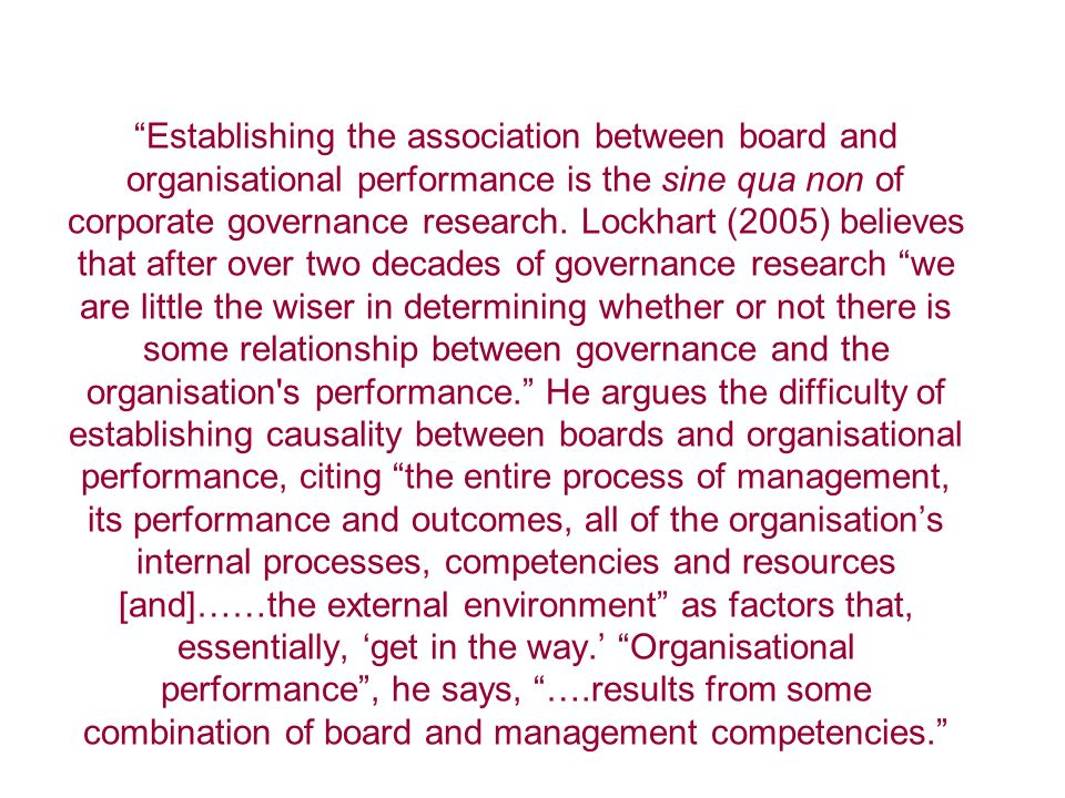 Establishing the association between board and organisational performance is the sine qua non of corporate governance research.