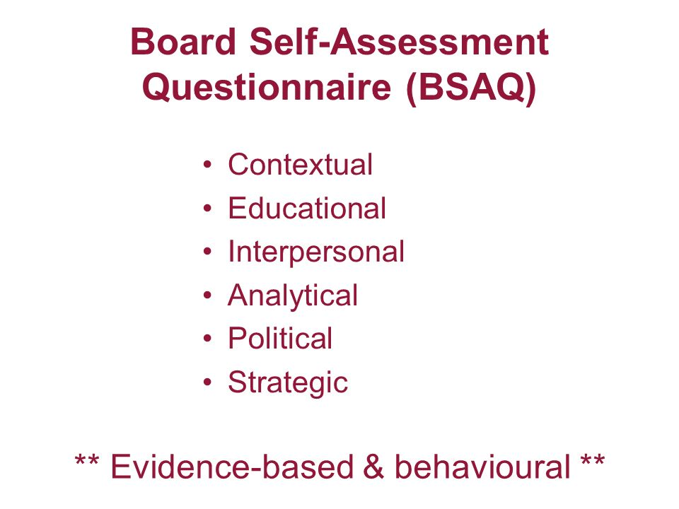Board Self-Assessment Questionnaire (BSAQ) Contextual Educational Interpersonal Analytical Political Strategic ** Evidence-based & behavioural **