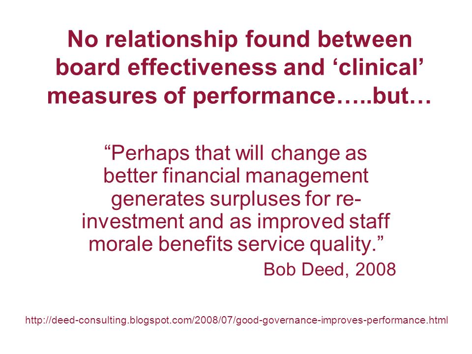 No relationship found between board effectiveness and clinical measures of performance…..but… Perhaps that will change as better financial management generates surpluses for re- investment and as improved staff morale benefits service quality.