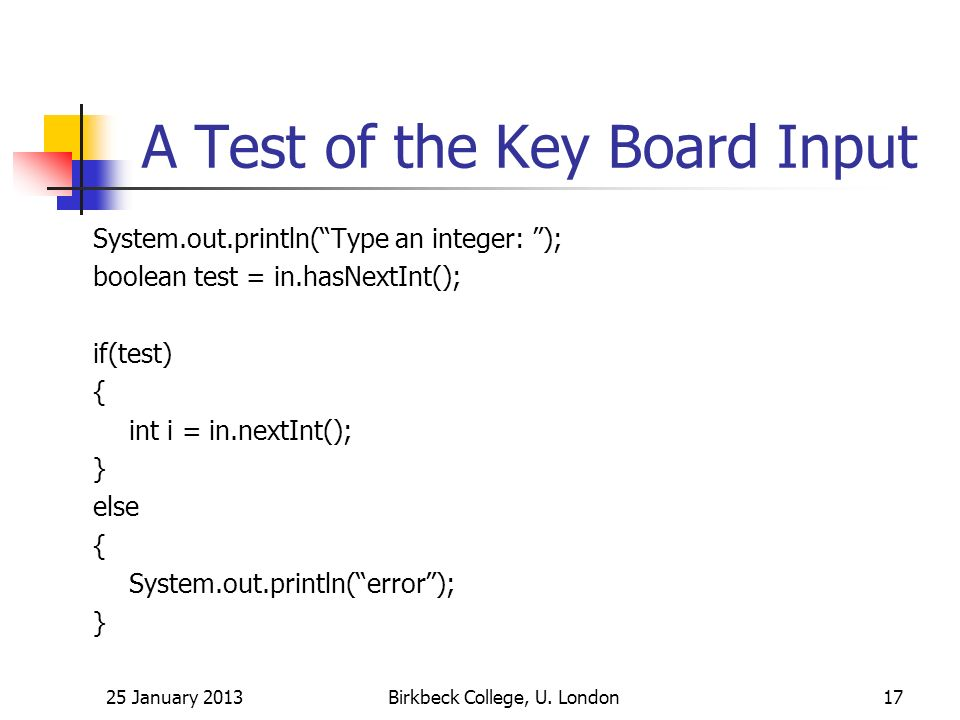 A Test of the Key Board Input System.out.println(Type an integer: ); boolean test = in.hasNextInt(); if(test) { int i = in.nextInt(); } else { System.out.println(error); } 25 January 2013Birkbeck College, U.