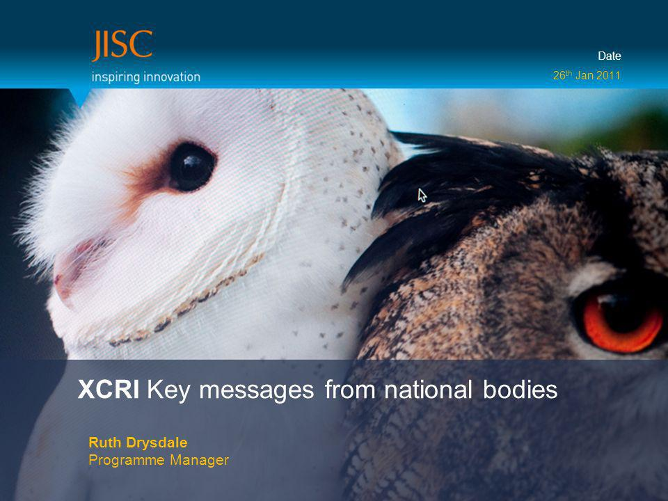 XCRI Key messages from national bodies Ruth Drysdale Programme Manager Date 26 th Jan 2011