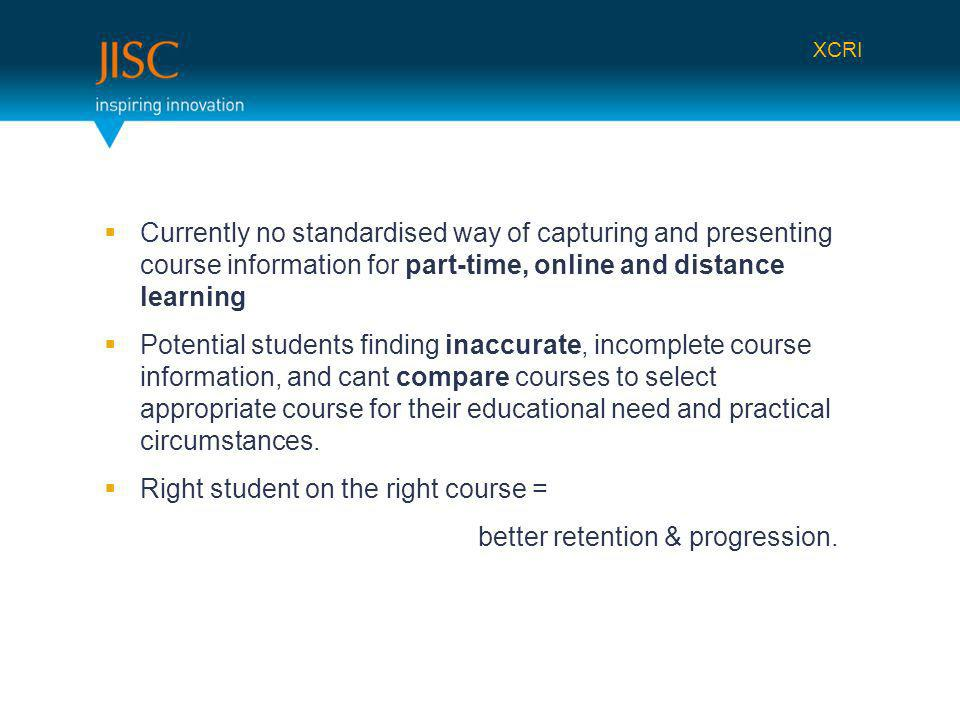 Currently no standardised way of capturing and presenting course information for part-time, online and distance learning Potential students finding inaccurate, incomplete course information, and cant compare courses to select appropriate course for their educational need and practical circumstances.