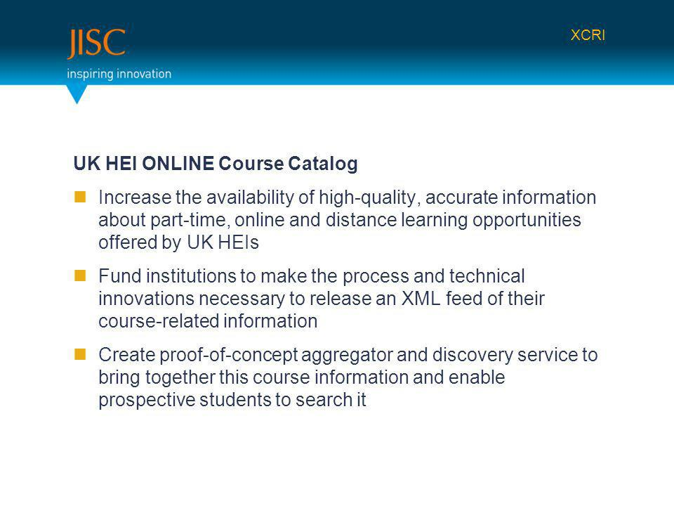 UK HEI ONLINE Course Catalog Increase the availability of high-quality, accurate information about part-time, online and distance learning opportunities offered by UK HEIs Fund institutions to make the process and technical innovations necessary to release an XML feed of their course-related information Create proof-of-concept aggregator and discovery service to bring together this course information and enable prospective students to search it XCRI
