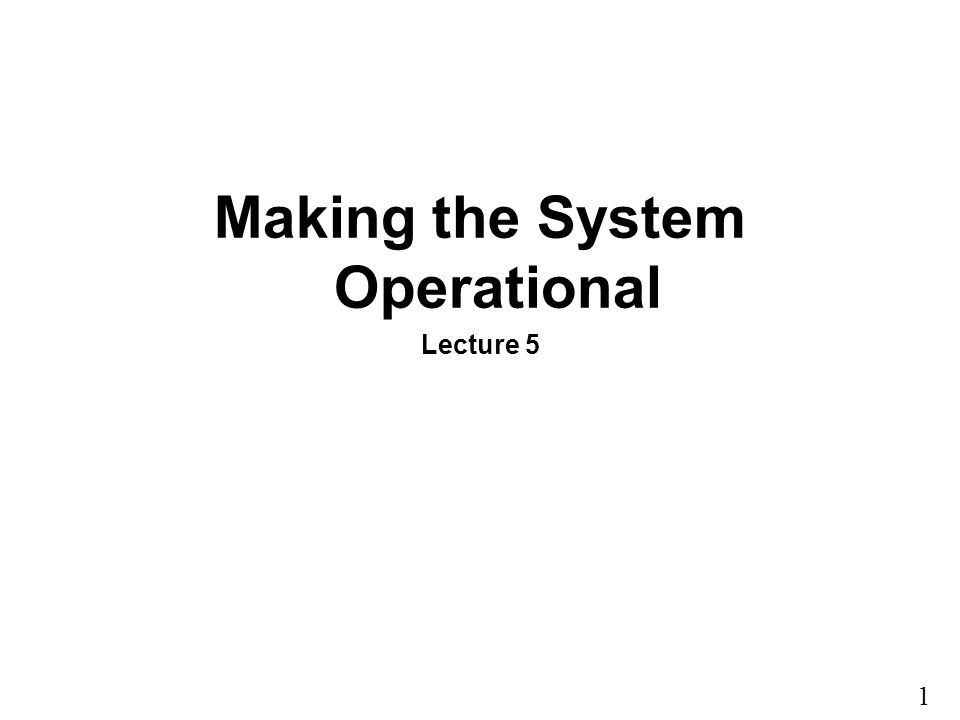 1 15 Making the System Operational Lecture 5