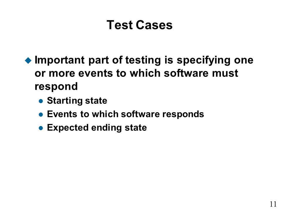11 15 Test Cases u Important part of testing is specifying one or more events to which software must respond l Starting state l Events to which software responds l Expected ending state