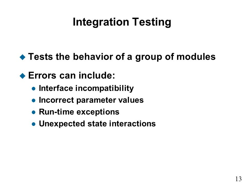 13 15 Integration Testing u Tests the behavior of a group of modules u Errors can include: l Interface incompatibility l Incorrect parameter values l Run-time exceptions l Unexpected state interactions
