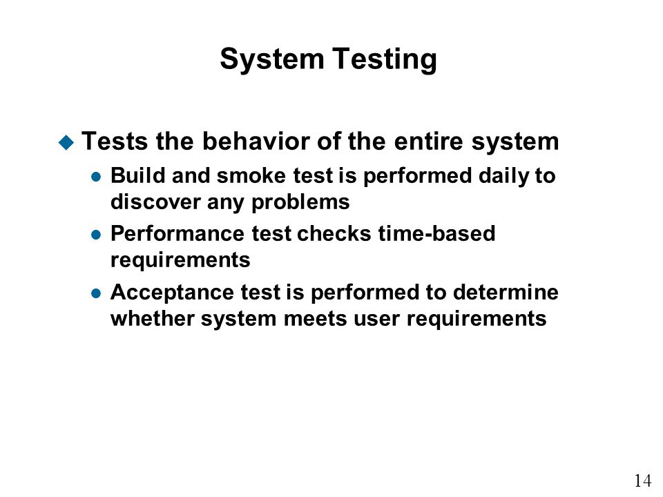 14 15 System Testing u Tests the behavior of the entire system l Build and smoke test is performed daily to discover any problems l Performance test checks time-based requirements l Acceptance test is performed to determine whether system meets user requirements