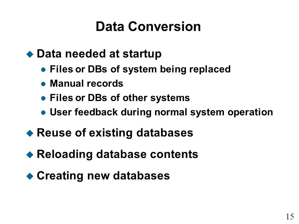 15 Data Conversion u Data needed at startup l Files or DBs of system being replaced l Manual records l Files or DBs of other systems l User feedback during normal system operation u Reuse of existing databases u Reloading database contents u Creating new databases