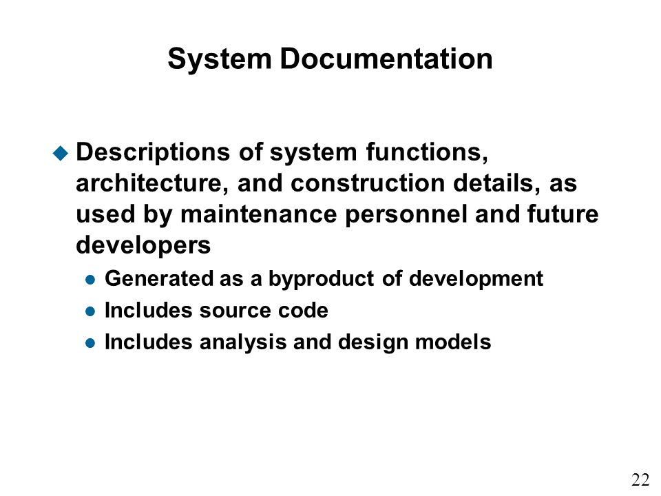 22 15 System Documentation u Descriptions of system functions, architecture, and construction details, as used by maintenance personnel and future developers l Generated as a byproduct of development l Includes source code l Includes analysis and design models